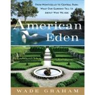 American Eden : From Monticello to Central Park to Our Backyards - What Our Gardens Tell Us about Who We Are by Graham, Wade, 9780061583421
