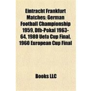 Eintracht Frankfurt Matches : German Football Championship 1959, Dfb-Pokal 1963-64, 1980 Uefa Cup Final, 1960 European Cup Final by , 9781156833421