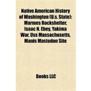 Native American History of Washington : Marmes Rockshelter, Isaac N. Ebey, Yakima War, Uss Massachusetts, Manis Mastodon Site by , 9781156813423