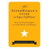 The Superwoman's Guide to Super Fulfillment: Step-by-step Strategies to Create Work-life Balance by Kulaga, Jaime, Ph.d., 9780692283424