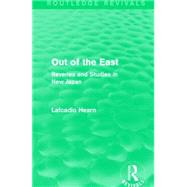 Out of the East (Routledge Revivals): Reveries and Studies in New Japan by Hearn; Lafcadio, 9781138913424