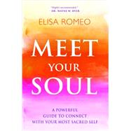 Meet Your Soul: A Powerful Guide to Connect With Your Most Sacred Self by Romeo, Elisa, 9781401943424