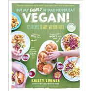 But My Family Would Never Eat Vegan! by Turner, Kristy; Miller, Chris, 9781615193424