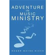 Adventure in Music Ministry by Roger Wayne Hicks, 9781414113425