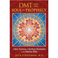 DMT and the Soul of Prophecy by Strassman, Rick, 9781594773426