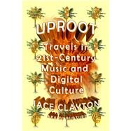 Uproot Travels in 21st-Century Music and Digital Culture by Clayton, Jace, 9780374533427