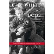 E. B. White on Dogs by White, E. B.; White, Martha, 9780884483427