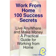 Work from Home 100 Success Secrets - Live Anywhere and Make Money: A Practical Guide for Working from Home
