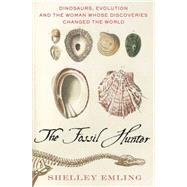 The Fossil Hunter Dinosaurs, Evolution, and the Woman Whose Discoveries Changed the World by Emling, Shelley, 9780230103429
