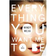 Everything You Want Me to Be A Novel by Mejia, Mindy, 9781501123429