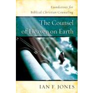 The Counsel of Heaven on Earth Foundations for Biblical Christian Counseling by Jones, Ian F., 9780805443431