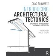 Introducing Architectural Tectonics: Exploring the Intersection of Design and Construction by Schwartz; Chad, 9781138833432