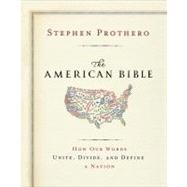 The American Bible: How Our Words Unite, Divide, and Define a Nation by Prothero, Stephen, 9780062123435