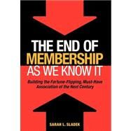 The End of Membership as we Know it Building the Fortune-Flipping, Must-Have Association of the Next Century by Sladek, Sara, 9780880343435