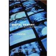 Digital Destiny : New Media and the Future of Democracy by Chester, Jeff, 9781595583437