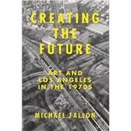 Creating the Future Art and Los Angeles in the 1970s by Fallon, Michael, 9781619023437