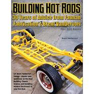 Building Hot Rods: 30 Years of Advice from Fatman Fabrication's Brent Vandervort by Vandervort, Brent, 9781929133437