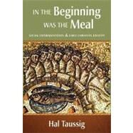 In the Beginning Was the Meal : Social Experimentation and Early Christian Identity by Taussig, Hal, 9780800663438