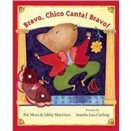 Bravo, Chico Canta! Bravo! by Mora, Pat; Martinez, Libby; Carling, Amelia Lau, 9781554983438