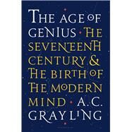 The Age of Genius The Seventeenth Century and the Birth of the Modern Mind by Grayling, A. C., 9781620403440