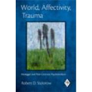 World, Affectivity, Trauma: Heidegger and Post-Cartesian Psychoanalysis by Stolorow; Robert D., 9780415893442
