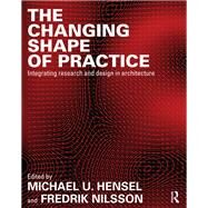 The Changing Shape of Practice: Integrating Research and Design in Architecture by Hensel; Michael, 9780415703444