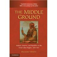 The Middle Ground: Indians, Empires, and Republics in the Great Lakes Region, 1650–1815 by Richard White, 9780521183444