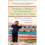 Making a World of Difference One Quilt at a Time Inspiring Stories about Quilters and How They Have Touched Lives by Danner, Ruth McHaney, 9781608683444