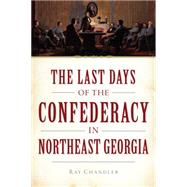 The Last Days of the Confederacy in Northeast Georgia by Chandler, Ray, 9781626193444