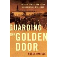 Guarding the Golden Door American Immigration Policy and Immigrants since 1882 by Daniels, Roger, 9780809053445
