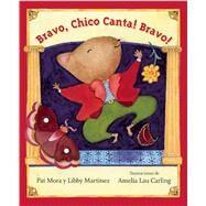 Bravo, Chico Canta! Bravo! by Mora, Pat; Martinez, Libby; Carling, Amelia Lau; Iribarren , Elena, 9781554983445