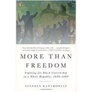 More Than Freedom Fighting for Black Citizenship in a White Republic, 1829-1889 by Kantrowitz, Stephen, 9780143123446