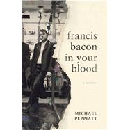 Francis Bacon In Your Blood A Memoir by Peppiatt, Michael, 9781632863447