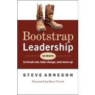 Bootstrap Leadership : 50 Ways to Break Out, Take Charge, and Move Up