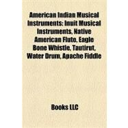 American Indian Musical Instruments : Inuit Musical Instruments, Native American Flute, Eagle Bone Whistle, Tautirut, Water Drum, Apache Fiddle by , 9781158123452