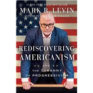 Rediscovering Americanism And the Tyranny of Progressivism by Levin, Mark R., 9781476773452