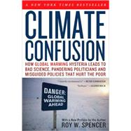 Climate Confusion : How Global Warming Hysteria Leads to Bad Science, Pandering Politicians and Misguided Policies That Hurt the Poor by Spencer, Roy W., 9781594033452