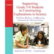 Supporting Grade 5-8 Students in Constructing Explanations in Science The Claim, Evidence, and Reasoning Framework for Talk and Writing by McNeill, Katherine L.; Krajcik, Joseph S., 9780137043453