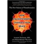 How Enlightenment Changes Your Brain by Newberg, Andrew, M.D.; Waldman, Mark Robert, 9781594633454