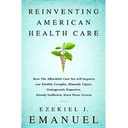 Reinventing American Health Care: How the Affordable Care Act Will Improve Our Terribly Complex, Blatantly Unjust, Outrageously Expensive, Grossly Inefficient, Error Prone System by Emanuel, Ezekiel J., 9781610393454