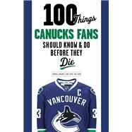 100 Things Canucks Fans Should Know & Do Before They Die by Drance, Thomas; Halford, Mike; Garrett, John, 9781629373454