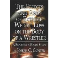 The Effects and Risks of Extreme Weight Loss on the Body of a Wrestler: A Report of a Senior Study by Gunter, Joseph C., 9781424193455