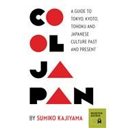 Cool Japan : A Guide to Tokyo, Kyoto, Tohoku and Japanese Culture Past and Present by Kajiyama, Sumiko, 9780984633456