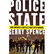 Police State How America's Cops Get Away with Murder by Spence, Gerry, 9781250073457