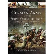 The German Army in the Spring Offensives 1917 by Sheldon, Jack, 9781783463459