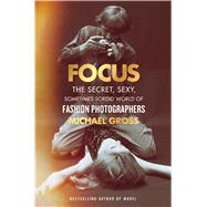 Focus The Secret, Sexy, Sometimes Sordid World of Fashion Photographers by Gross, Michael, 9781476763460