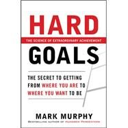 Hard Goals : The Secret to Getting from Where You Are to Where You Want to Be by Murphy, Mark, 9780071753463