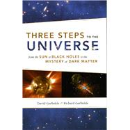 Three Steps to the Universe : From the Sun to Black Holes to the Mystery of Dark Matter by Garfinkle, David, 9780226283463