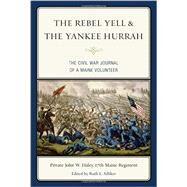 The Rebel Yell & the Yankee Hurrah: The Civil War Journal of a Maine Volunteer by Haley, John W.; Silliker, Ruth L.; York, Robert M., 9781608933464