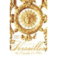 Versailles A Biography of a Palace by Spawforth, Tony, 9780312603465